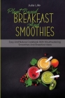 Plant Based Breakfast And Smoothies: Easy And Natural Cookbook With Mouthwatering Smoothies And Breakfast Ideas Cover Image