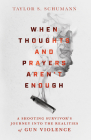 When Thoughts and Prayers Aren't Enough: A Shooting Survivor's Journey Into the Realities of Gun Violence Cover Image
