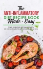 The Anti-Inflammatory Diet Recipe Book Made Easy: Simple Recipe Book with Easy and Healthy Anti-Inflammatory Diet Recipes to Make Quickly at Home Cover Image