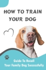 How To Train Your Dog_ Guide To Recall Your Family Dog Successfully: Unleash Your Dog'S Desire Cover Image