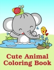 Cute Animal Coloring Book: Easy Funny Learning for First Preschools and Toddlers from Animals Images Cover Image