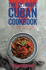The Ultimate Cuban Cookbook: 111 Dishes From Cuba To Cook Right Now Cover Image