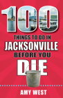 100 Things to Do in Jacksonville Before You Die (100 Things to Do Before You Die) Cover Image
