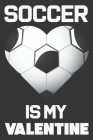 Soccer Is My Valentine: Valentine's Day Gift & Sports Lover Notebook Cover Image