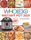 The Whole30 Instant Pot 2021: 250+ Easy & Delicious Recipes for Food Freedom and Keep Health Cover Image