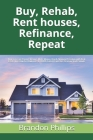 Buy, Rehab, Rent houses, Refinance, Repeat: How to Create Passive Income, Make Money, Reach Financial Freedom with Real Estate Investing for Beginners Cover Image