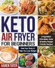 Keto Air Fryer for Beginners: 5-Ingredient Affordable, Quick & Healthy Budget Friendly Recipes Heal Your Body & Help You Lose Weight Cover Image