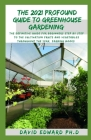 The 2021 Profound Guide to Greenhouse Gardening: The definitive guide for beginners step by step to the cultivation fruits and vegetables throughout t Cover Image