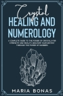 Crystal Healing and Numerology: A Complete Guide to the Power of Crystals for Strength and Wealth. Discover your destiny Through The power of numbers Cover Image