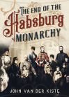The End of the Habsburgs: The Decline and Fall of the Austrian Monarchy Cover Image