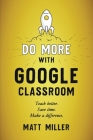 Do More with Google Classroom: Teach Better. Save Time. Make a Difference. Cover Image