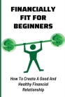 Financially Fit For Beginners: How To Create A Good And Healthy Financial Relationship: How Do I Get Financially Fit Cover Image