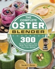The Complete Oster Blender Cookbook: 300 Amazing Smoothie, Juice, Shake, Sauce Recipes for Your Oster Blender Cover Image