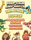 keep calm and watch detective Damian how he will behave with plant and animals: A Gorgeous Coloring and Guessing Game Book for Damian /gift for Damian Cover Image