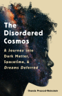 The Disordered Cosmos: A Journey into Dark Matter, Spacetime, and Dreams Deferred Cover Image