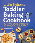 Little Helpers Toddler Baking Cookbook: Sweet and Savory Recipes to Make, Bake, and Share Cover Image