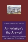 Air Pollution's the Answer!: How Clean Air Policy Compromised the Planet and Public Health Cover Image