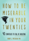 How to Be Miserable in Your Twenties: 40 Strategies to Fail at Adulting Cover Image