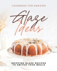 Cookbook for Amazing Glaze Ideas: Dripping Glaze Recipes to Switch Your Meals Cover Image