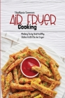 Air Fryer Cooking: Making Tasty And Healthy Dishes With The Air Fryer Cover Image