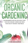 Organic Gardening: The Beginners Guide on How Easily Start Your Own Organic Garden and Grow Your Healthy Organic Vegetables Cover Image