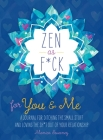 Zen as F*ck for You & Me: A Journal for Ditching the Small Stuff and Loving the Sh*t Out of Your Relationship Cover Image