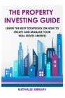 The Property Investing Guide: Learn The Best Strategies On How To Create And Manage Your Real Estate Empire! Cover Image