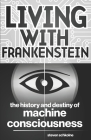 Living with Frankenstein: The History and Destiny of Machine Consciousness Cover Image