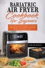 Bariatric Air Fryer Cookbook for Beginners: Easy, Effortless and Healthy Air Fryer Recipes for a Successful Long-Term Weight Loss Maintenance Cover Image