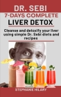 Dr. Sebi 7-Days complete Liver Detox: Cleanse And Detoxify Your Liver Using Simple Dr. Sebi Diets And Recipes Cover Image