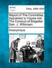 Report of the Committee, Appointed to Inquire Into the Conduct of Brigadier Gen. J. Wilkinson Cover Image