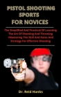 Pistol Shooting Sports For Novices: The Simplified And Practical Guide Of Learning The Art Of Shooting And Throwing + Mastering The Skills, Rules And Cover Image