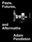 Adam Pendleton: Pasts, Futures, and Aftermaths: Revisiting the Black Dada Reader Cover Image