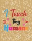 I Teach Tiny Humans: Teacher Appreciation Notebook Or Journal Cover Image