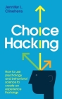 Choice Hacking: How To Use Psychology And Behavioral Science To Create An Experience That Sings Cover Image