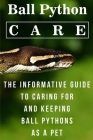 Ball Python Care The Informative Guide To Caring For And Keeping Ball Pythons As A Pet: Animal Book Cover Image
