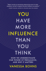 You Have More Influence Than You Think: How We Underestimate Our Power of Persuasion, and Why It Matters Cover Image
