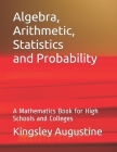 Algebra, Arithmetic, Statistics and Probability: A mathematics Book for High Schools and Colleges Cover Image