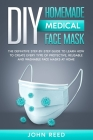DIY Homemade Medical Face Mask: The Definitive Step-By-Step Guide to Learn How to Create Every type of Protective, Reusable and Washable Medical Face Cover Image