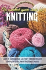 An Essential Guide Book On Knitting Learn To Knit Easy, Fun, And Funky Knitting Projects Using Easy To Follow Instructions & Images: Knitting Basics Cover Image
