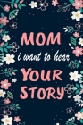 Mom, I Want to Hear Your Story: Guided Journal To Tell Me Your Memories, Keepsake Questions, A Thoughtful Gift for Mother - Perfect Gift Idea For New Cover Image