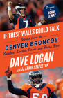If These Walls Could Talk: Denver Broncos: Stories from the Denver Broncos Sideline, Locker Room, and Press Box Cover Image