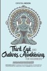 Third eye and chakras awakening for beginners: A beginners guide to increase your positive energy, to find spiritual enlightenment by unblocking your Cover Image