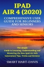 iPad Air 4 (2020) Comprehensive User Guide for Beginners and Seniors: The simple Guide to Learning, Understanding and Mastering the New Ipad Air (4th Cover Image