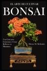 El Arte de Cultivar Bonsai: Una Guía para Comenzar a Crear Bellezas en Miniatura Cover Image
