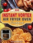 Instant Vortex Air Fryer Oven Cookbook: 550 Affordable and Delicious Air Fryer Oven Recipes for Beginners and Advanced Users Cover Image