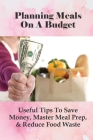 Planning Meals On A Budget: Useful Tips To Save Money, Master Meal Prep, & Reduce Food Waste: Meal Planning Ideas Cover Image