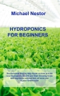 Hydroponics for Beginners: The Complete Step by Step Guide on how to build your Hydroponic System and Start Growing herbs and vegetables without Cover Image