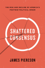 Shattered Consensus: The Rise and Decline of America's Postwar Political Order Cover Image
