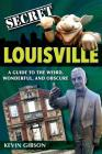 Secret Louisville: A Guide to the Weird, Wonderful, and Obscure Cover Image